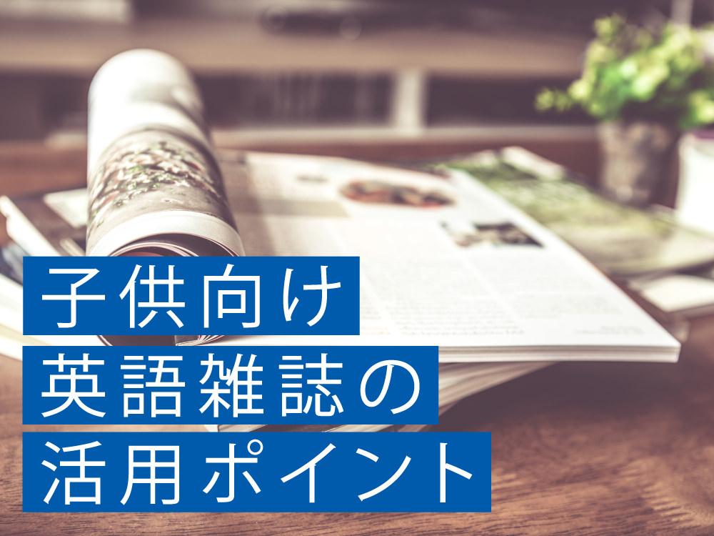 【専門家コラム】国内外の英語雑誌のメリット・デメリットと子ども向け英語雑誌活用のポイント